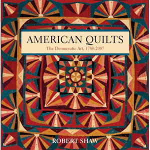 American Quilts: The Democratic Art, 1780-2007 by Robert Shaw